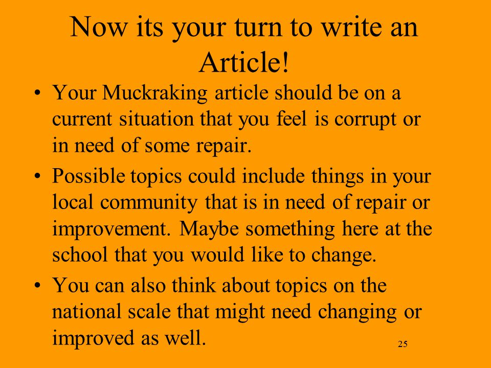25 Now its your turn to write an Article! Your Muckraking article should be on a current situation that you feel is corrupt or in need of some repair.
