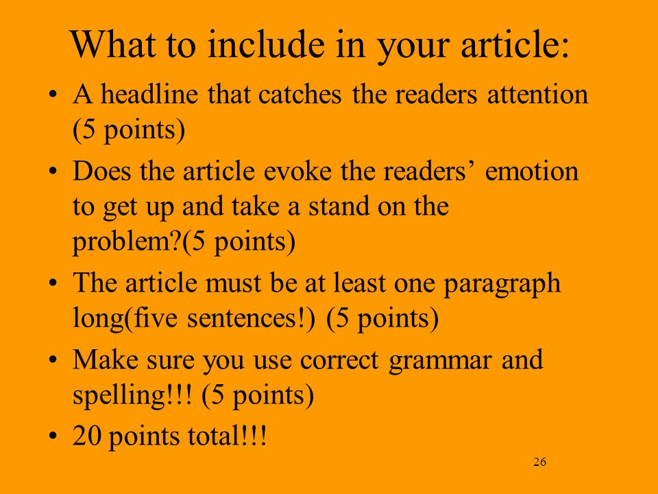 26 What to include in your article: A headline that catches the readers attention (5 points) Does the article evoke the readers' emotion to get up and take a stand on the problem (5 points) The article must be at least one paragraph long(five sentences!) (5 points) Make sure you use correct grammar and spelling!!.
