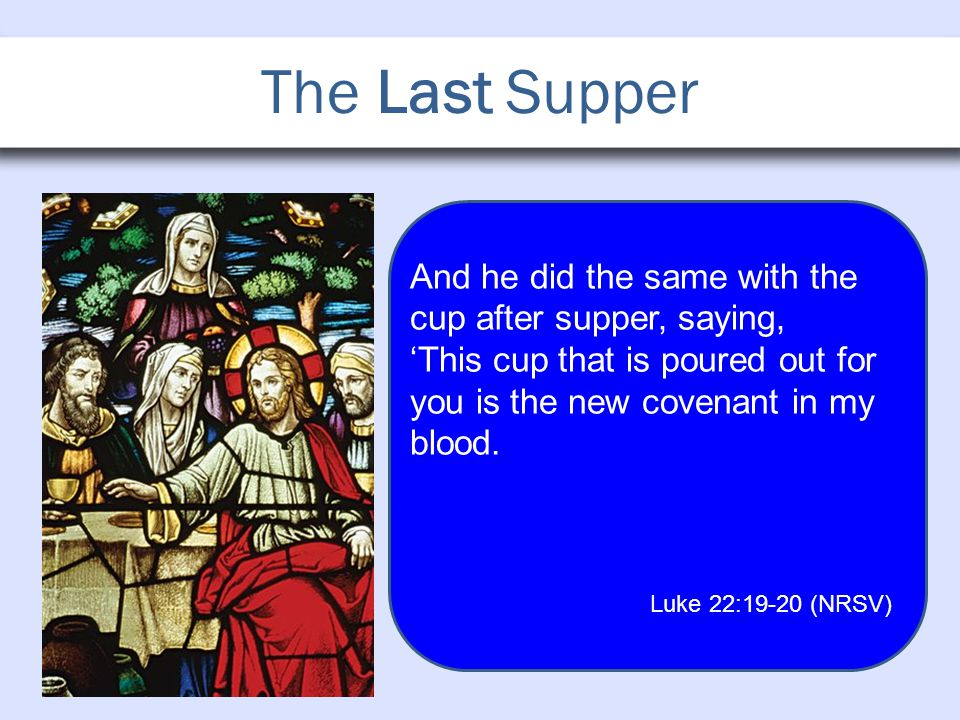 The Last Supper And he did the same with the cup after supper, saying, 'This cup that is poured out for you is the new covenant in my blood.