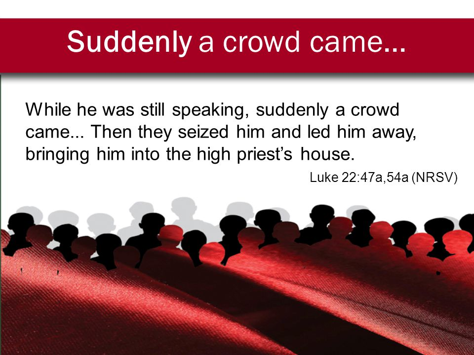 Suddenly a crowd came... While he was still speaking, suddenly a crowd came...