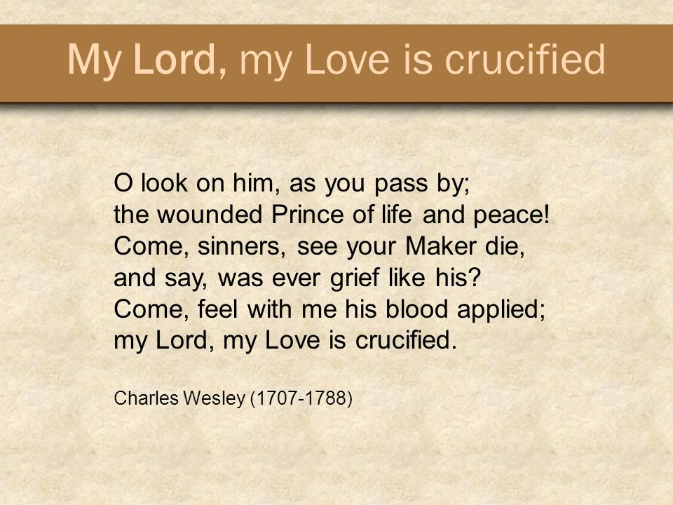 My Lord, my Love is crucified O look on him, as you pass by; the wounded Prince of life and peace.