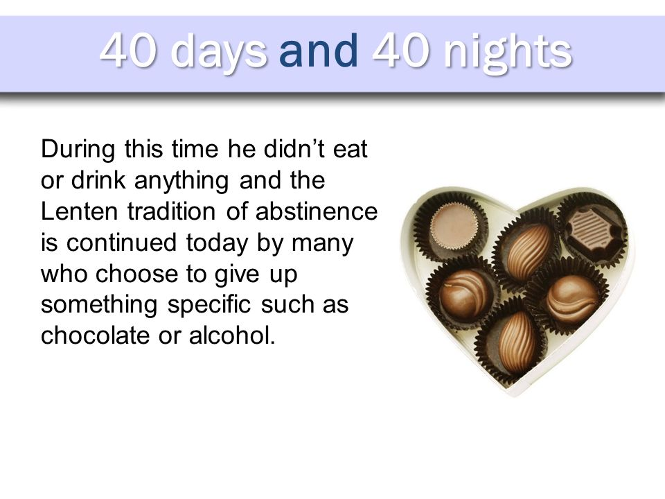 40 days 40 nights 40 days and 40 nights During this time he didn't eat or drink anything and the Lenten tradition of abstinence is continued today by many who choose to give up something specific such as chocolate or alcohol.