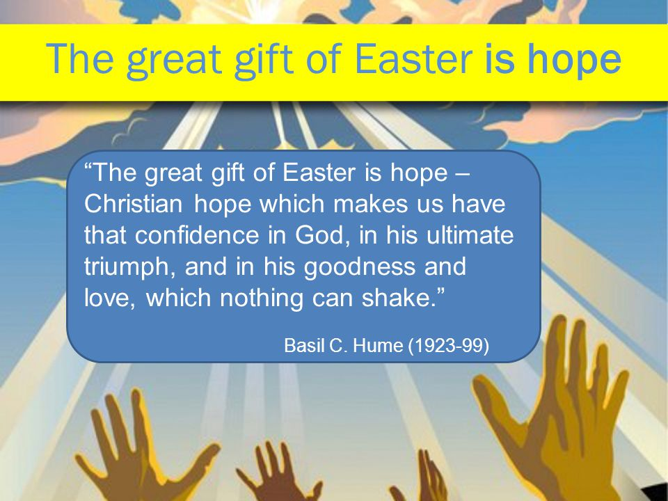 The great gift of Easter is hope The great gift of Easter is hope – Christian hope which makes us have that confidence in God, in his ultimate triumph, and in his goodness and love, which nothing can shake. Basil C.