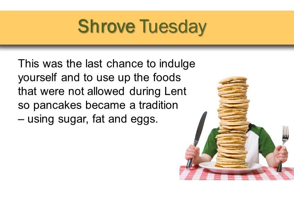 Shrove Tuesday This was the last chance to indulge yourself and to use up the foods that were not allowed during Lent so pancakes became a tradition – using sugar, fat and eggs.