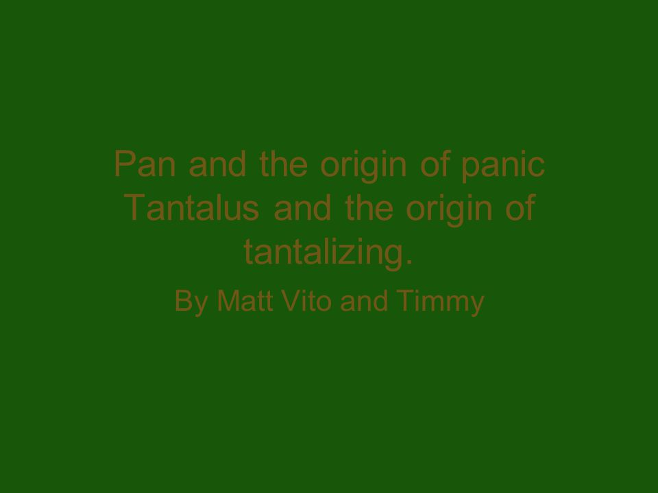 Pan and the origin of panic Tantalus and the origin of tantalizing. By Matt Vito and Timmy
