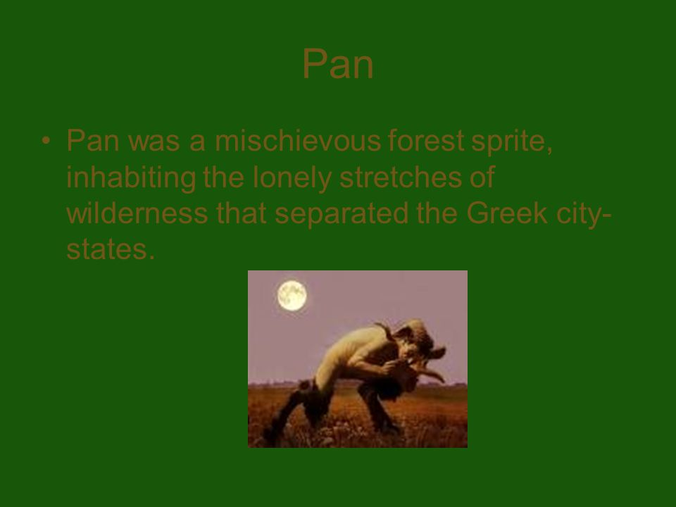 Pan Pan was a mischievous forest sprite, inhabiting the lonely stretches of wilderness that separated the Greek city- states.