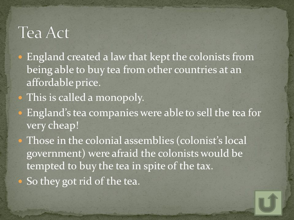 England created a law that kept the colonists from being able to buy tea from other countries at an affordable price.