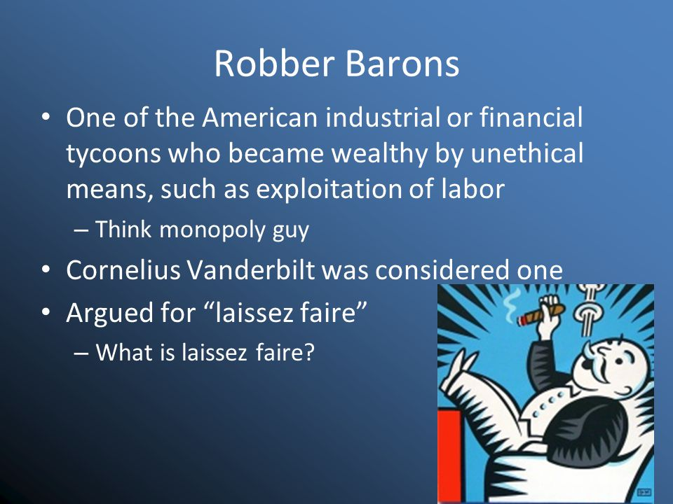 Robber Barons One of the American industrial or financial tycoons who became wealthy by unethical means, such as exploitation of labor – Think monopoly guy Cornelius Vanderbilt was considered one Argued for laissez faire – What is laissez faire?