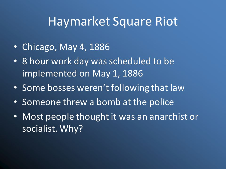 Haymarket Square Riot Chicago, May 4, 1886 8 hour work day was scheduled to be implemented on May 1, 1886 Some bosses weren't following that law Someone threw a bomb at the police Most people thought it was an anarchist or socialist.