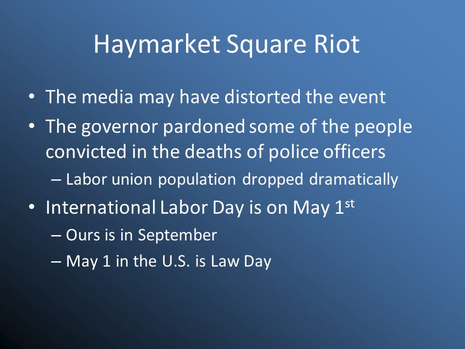 Haymarket Square Riot The media may have distorted the event The governor pardoned some of the people convicted in the deaths of police officers – Labor union population dropped dramatically International Labor Day is on May 1 st – Ours is in September – May 1 in the U.S.