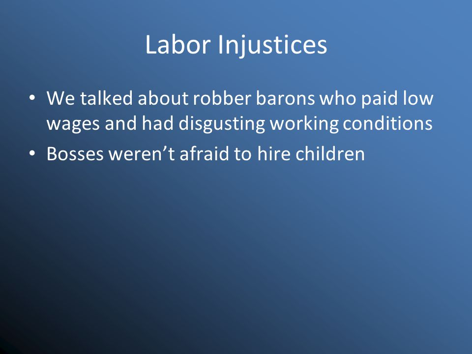 Labor Injustices We talked about robber barons who paid low wages and had disgusting working conditions Bosses weren't afraid to hire children