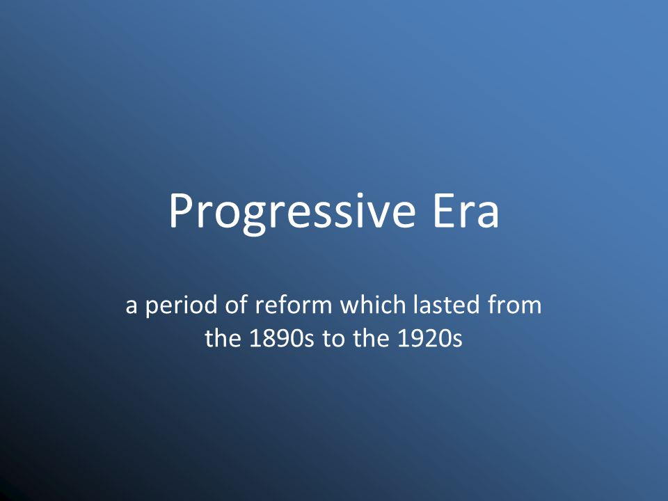 Progressive Era a period of reform which lasted from the 1890s to the 1920s