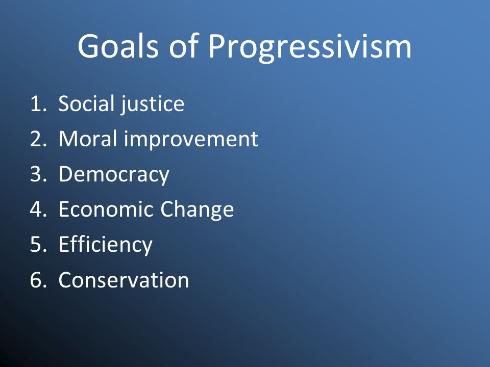 Goals of Progressivism 1.Social justice 2.Moral improvement 3.Democracy 4.Economic Change 5.Efficiency 6.Conservation