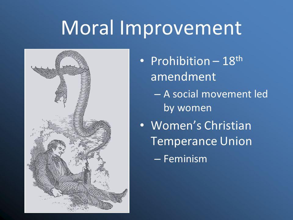 Moral Improvement Prohibition – 18 th amendment – A social movement led by women Women's Christian Temperance Union – Feminism