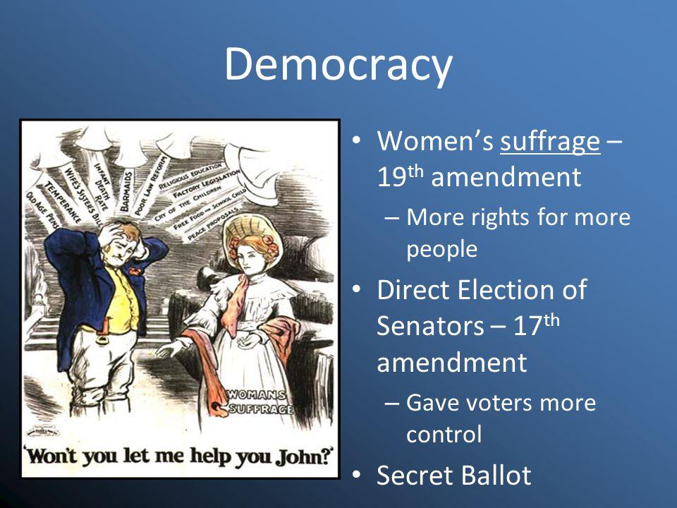 Democracy Women's suffrage – 19 th amendment – More rights for more people Direct Election of Senators – 17 th amendment – Gave voters more control Secret Ballot