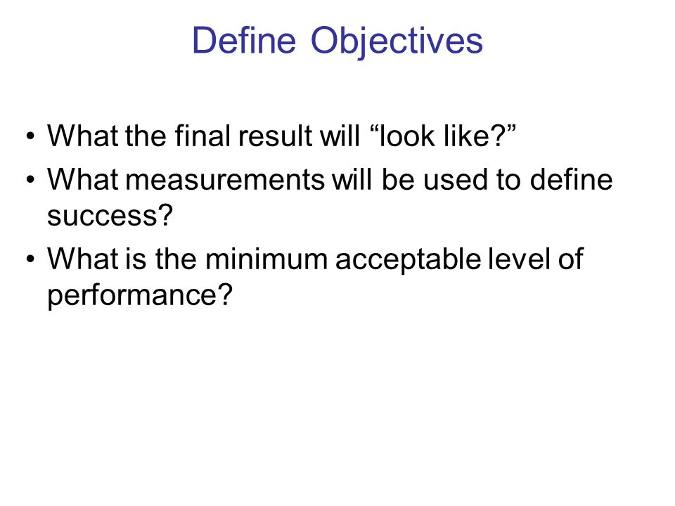 Define Objectives What the final result will look like? What measurements will be used to define success.