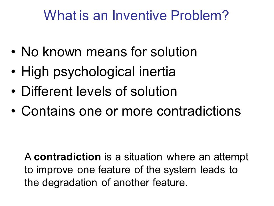 What is an Inventive Problem? No known means for solution High psychological inertia Different levels of solution Contains one or more contradictions