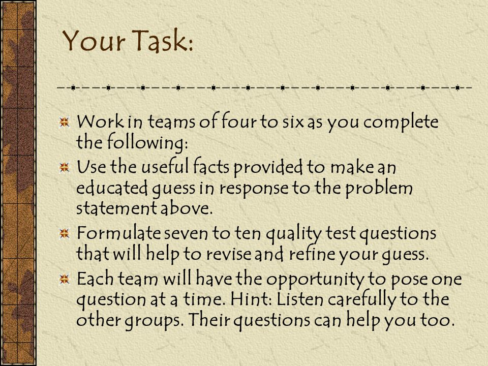 Your Task: Work in teams of four to six as you complete the following: Use the useful facts provided to make an educated guess in response to the problem statement above.