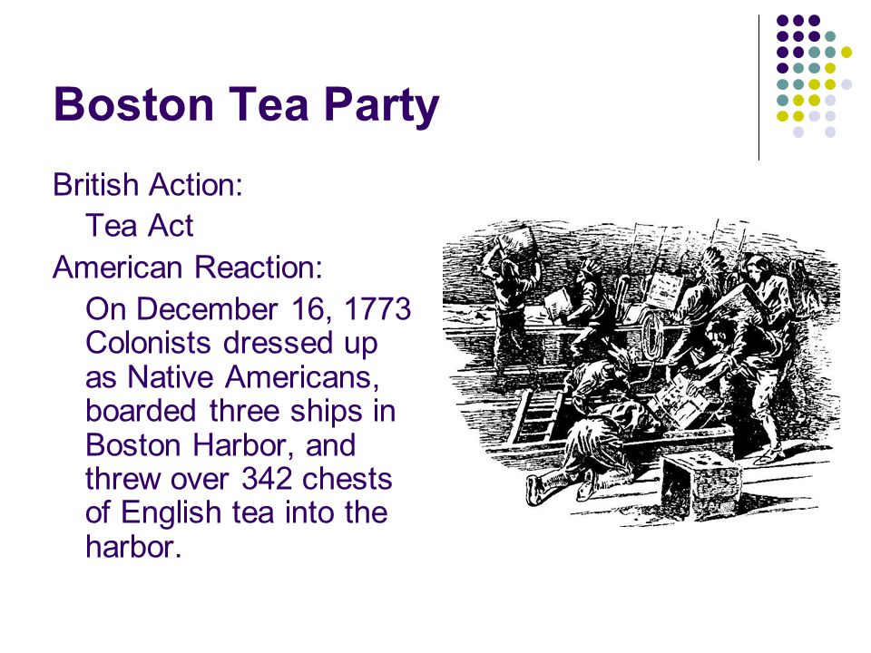 British Action: Tea Act American Reaction: On December 16, 1773 Colonists dressed up as Native Americans, boarded three ships in Boston Harbor, and threw over 342 chests of English tea into the harbor.