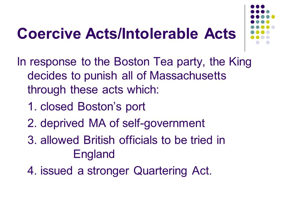 Coercive Acts/Intolerable Acts In response to the Boston Tea party, the King decides to punish all of Massachusetts through these acts which: 1.