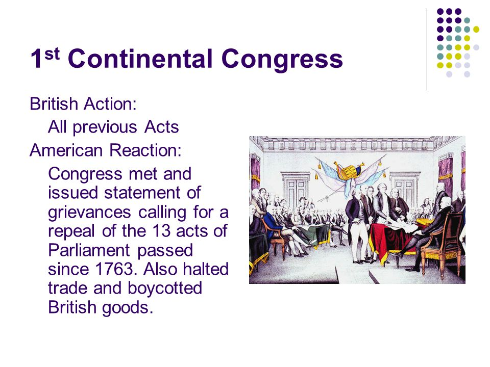 1 st Continental Congress British Action: All previous Acts American Reaction: Congress met and issued statement of grievances calling for a repeal of the 13 acts of Parliament passed since 1763.