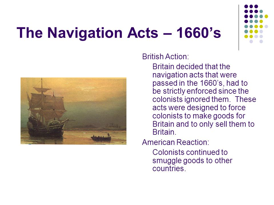The Navigation Acts – 1660's British Action: Britain decided that the navigation acts that were passed in the 1660's, had to be strictly enforced since the colonists ignored them.