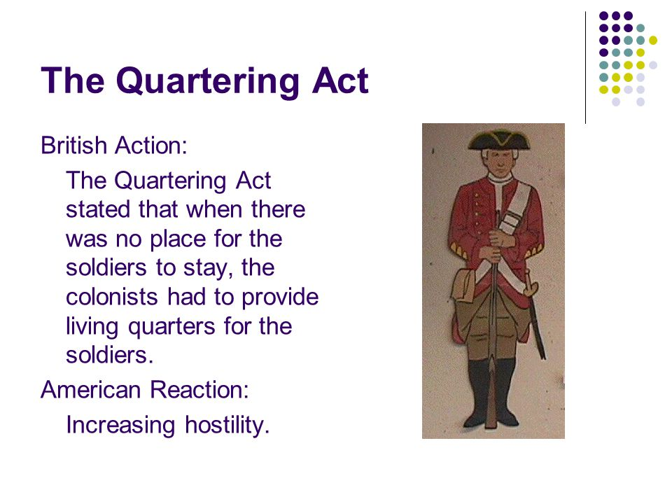 The Quartering Act British Action: The Quartering Act stated that when there was no place for the soldiers to stay, the colonists had to provide living quarters for the soldiers.