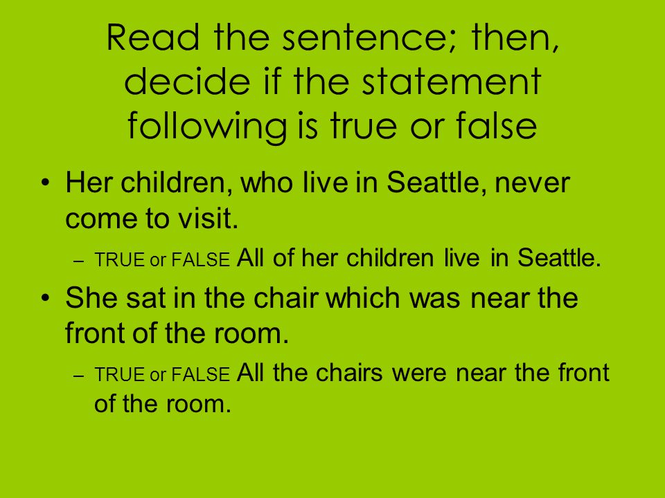 Read the sentence; then, decide if the statement following is true or false Her children, who live in Seattle, never come to visit.