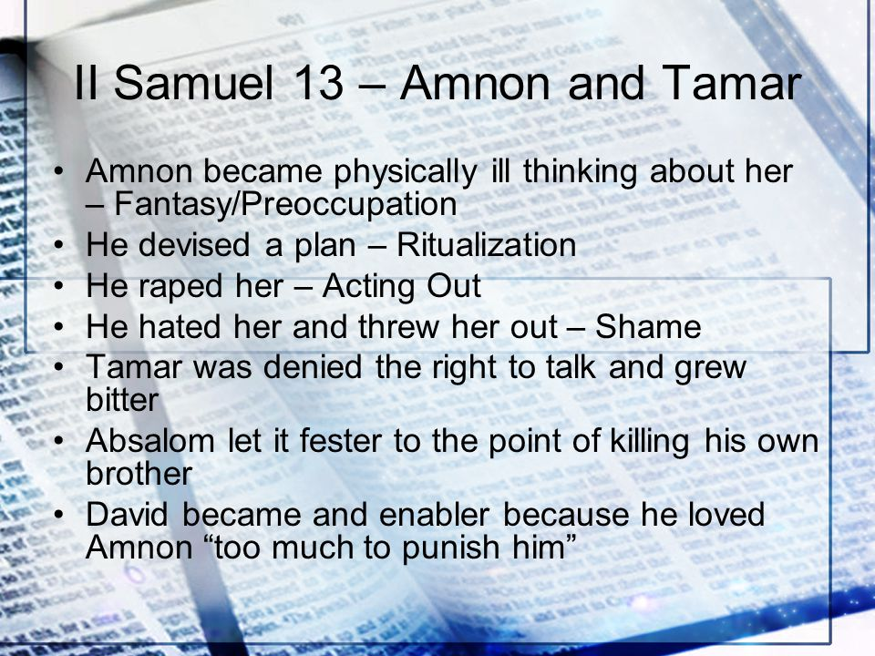 II Samuel 13 – Amnon and Tamar Amnon became physically ill thinking about her – Fantasy/Preoccupation He devised a plan – Ritualization He raped her – Acting Out He hated her and threw her out – Shame Tamar was denied the right to talk and grew bitter Absalom let it fester to the point of killing his own brother David became and enabler because he loved Amnon too much to punish him