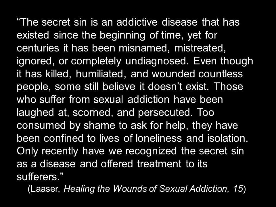 The secret sin is an addictive disease that has existed since the beginning of time, yet for centuries it has been misnamed, mistreated, ignored, or completely undiagnosed.