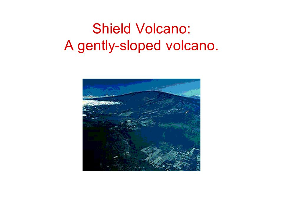 Shield Volcano: A gently-sloped volcano.