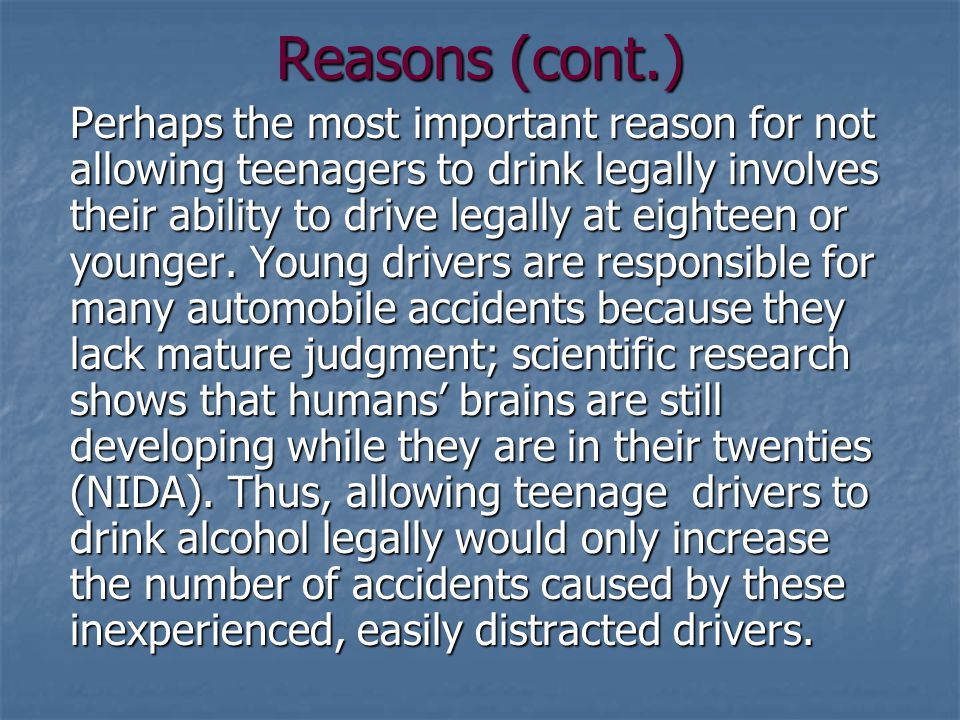 Reasons (cont.) Perhaps the most important reason for not allowing teenagers to drink legally involves their ability to drive legally at eighteen or younger.