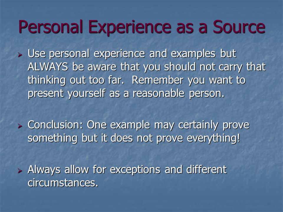 Personal Experience as a Source  Use personal experience and examples but ALWAYS be aware that you should not carry that thinking out too far.