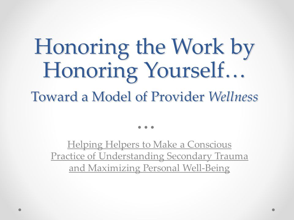 Honoring the Work by Honoring Yourself… Toward a Model of Provider Wellness Helping Helpers to Make a Conscious Practice of Understanding Secondary Tr