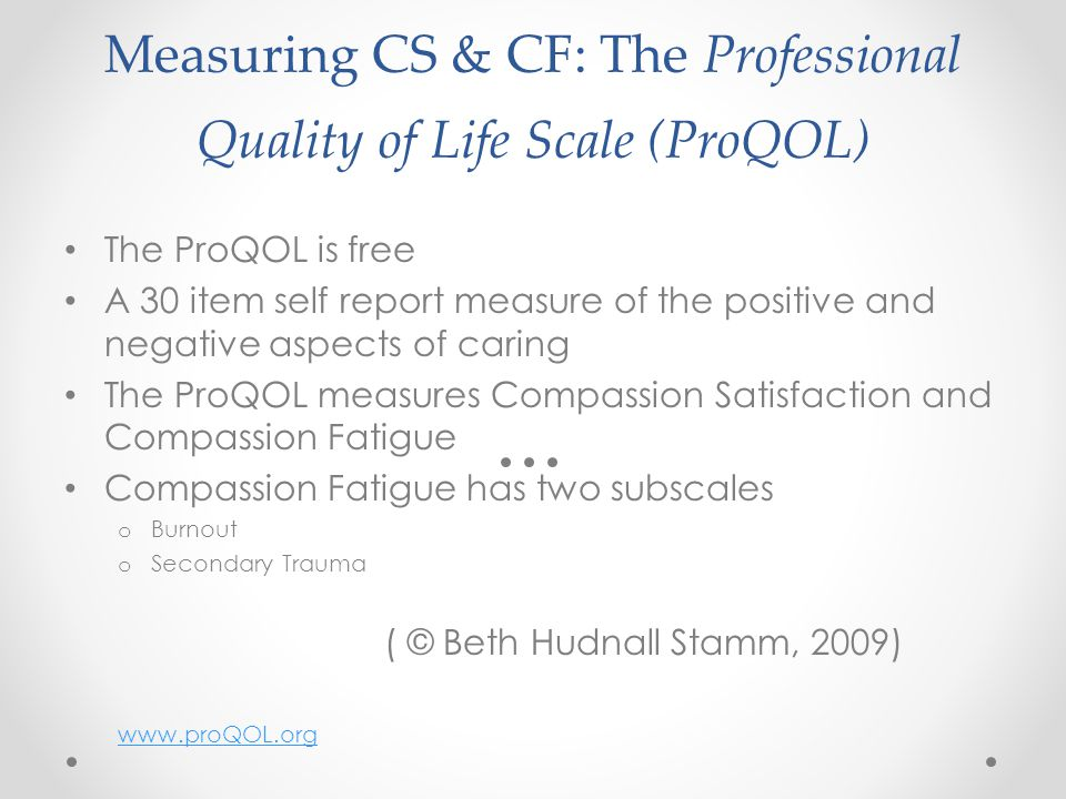 Measuring CS & CF: The Professional Quality of Life Scale (ProQOL) The ProQOL is free A 30 item self report measure of the positive and negative aspects of caring The ProQOL measures Compassion Satisfaction and Compassion Fatigue Compassion Fatigue has two subscales o Burnout o Secondary Trauma ( © Beth Hudnall Stamm, 2009) www.proQOL.org