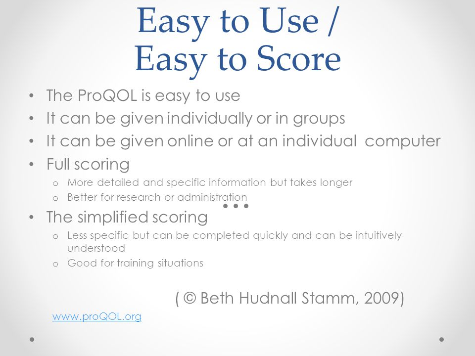 Easy to Use / Easy to Score The ProQOL is easy to use It can be given individually or in groups It can be given online or at an individual computer Full scoring o More detailed and specific information but takes longer o Better for research or administration The simplified scoring o Less specific but can be completed quickly and can be intuitively understood o Good for training situations ( © Beth Hudnall Stamm, 2009) www.proQOL.org