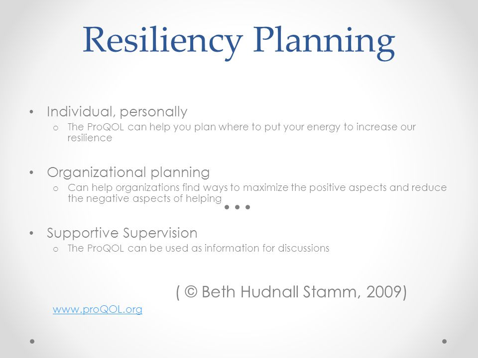 Resiliency Planning Individual, personally o The ProQOL can help you plan where to put your energy to increase our resilience Organizational planning o Can help organizations find ways to maximize the positive aspects and reduce the negative aspects of helping Supportive Supervision o The ProQOL can be used as information for discussions ( © Beth Hudnall Stamm, 2009) www.proQOL.org