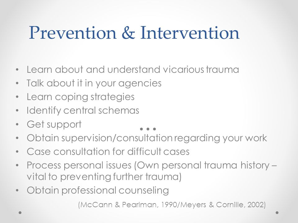Prevention & Intervention Learn about and understand vicarious trauma Talk about it in your agencies Learn coping strategies Identify central schemas