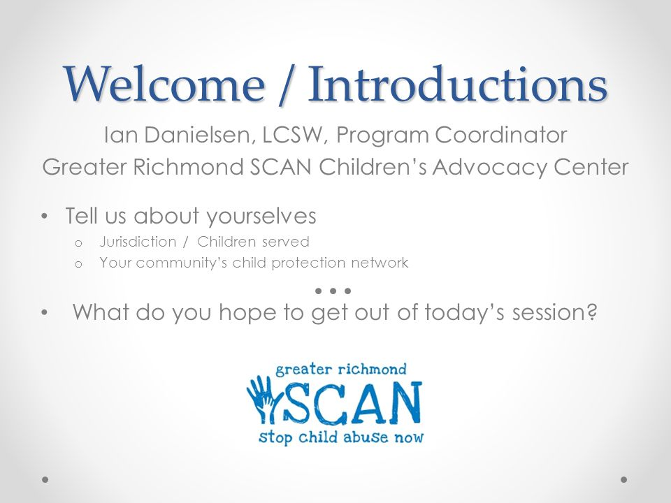 Welcome / Introductions Ian Danielsen, LCSW, Program Coordinator Greater Richmond SCAN Children's Advocacy Center Tell us about yourselves o Jurisdiction / Children served o Your community's child protection network What do you hope to get out of today's session?