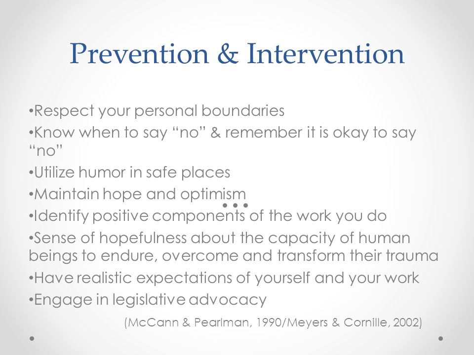 Prevention & Intervention Respect your personal boundaries Know when to say no & remember it is okay to say no Utilize humor in safe places Maintain hope and optimism Identify positive components of the work you do Sense of hopefulness about the capacity of human beings to endure, overcome and transform their trauma Have realistic expectations of yourself and your work Engage in legislative advocacy (McCann & Pearlman, 1990/Meyers & Cornille, 2002)