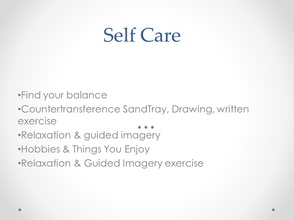 Self Care Find your balance Countertransference SandTray, Drawing, written exercise Relaxation & guided imagery Hobbies & Things You Enjoy Relaxation & Guided Imagery exercise