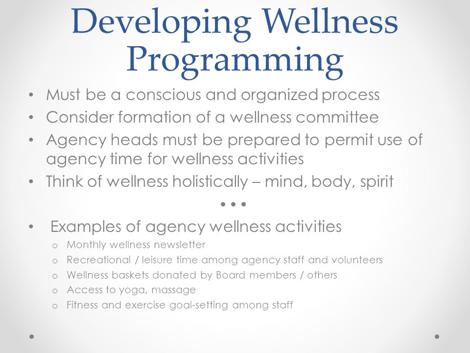 Developing Wellness Programming Must be a conscious and organized process Consider formation of a wellness committee Agency heads must be prepared to permit use of agency time for wellness activities Think of wellness holistically – mind, body, spirit Examples of agency wellness activities o Monthly wellness newsletter o Recreational / leisure time among agency staff and volunteers o Wellness baskets donated by Board members / others o Access to yoga, massage o Fitness and exercise goal-setting among staff