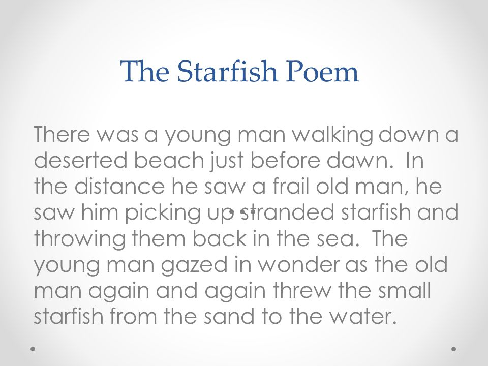 The Starfish Poem There was a young man walking down a deserted beach just before dawn. In the distance he saw a frail old man, he saw him picking up