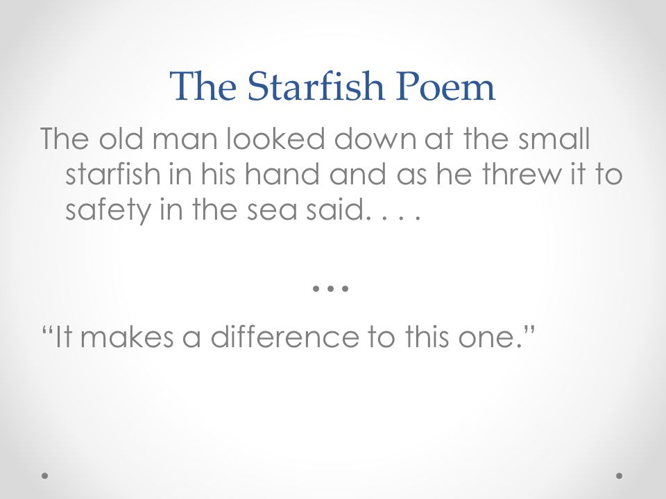 "The Starfish Poem The old man looked down at the small starfish in his hand and as he threw it to safety in the sea said.... ""It makes a difference to"