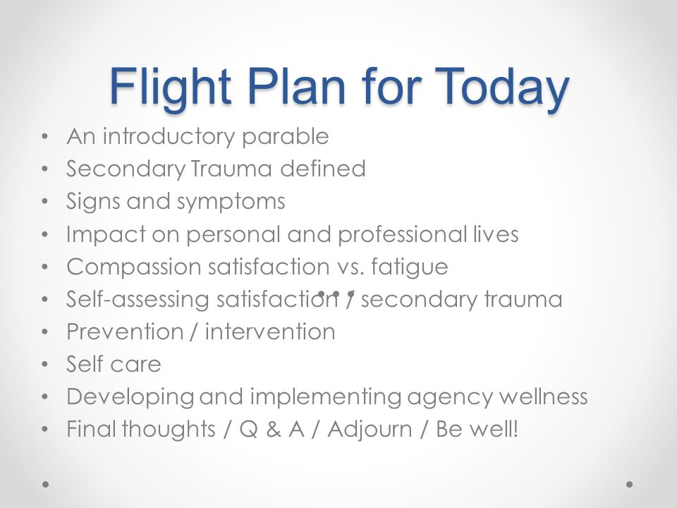 Flight Plan for Today An introductory parable Secondary Trauma defined Signs and symptoms Impact on personal and professional lives Compassion satisfaction vs.