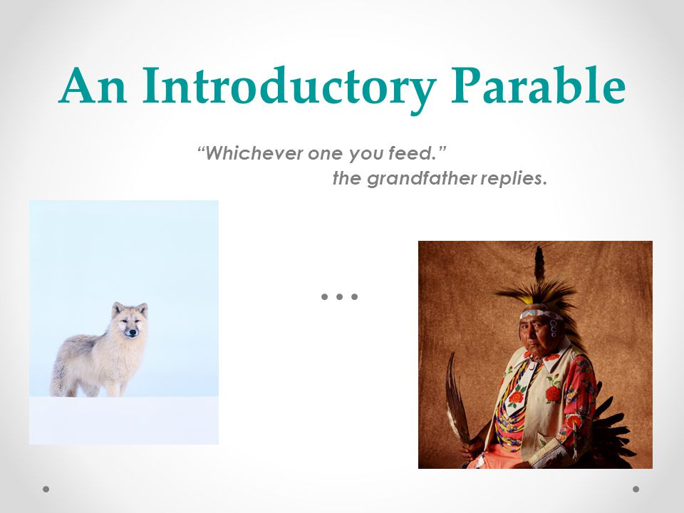 "An Introductory Parable ""Whichever one you feed."" the grandfather replies. - Native American Proverb"