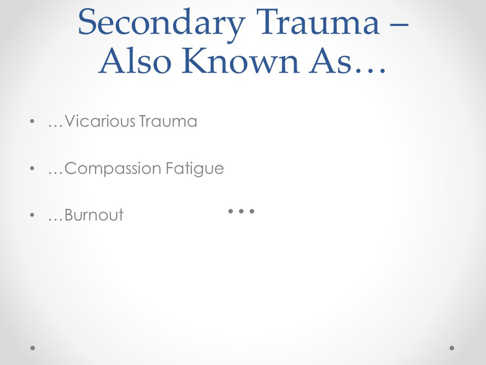 Secondary Trauma – Also Known As… …Vicarious Trauma …Compassion Fatigue …Burnout