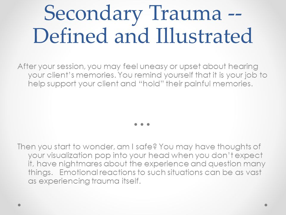 Secondary Trauma -- Defined and Illustrated After your session, you may feel uneasy or upset about hearing your client's memories. You remind yourself