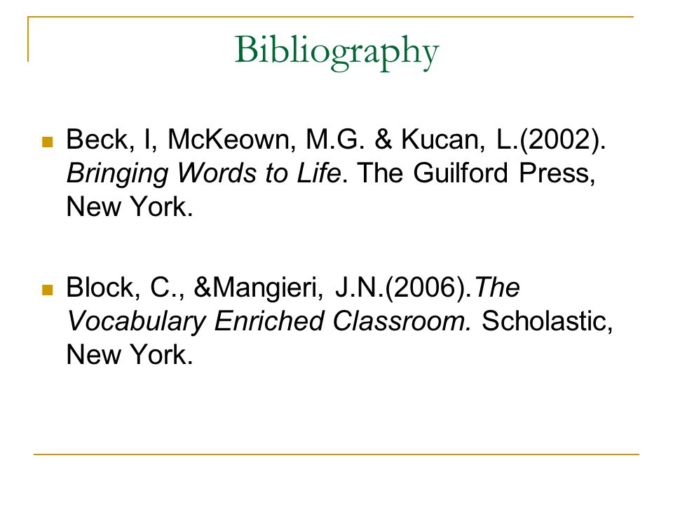 Bibliography Beck, I, McKeown, M.G. & Kucan, L.(2002). Bringing Words to Life. The Guilford Press, New York. Block, C., &Mangieri, J.N.(2006).The Voca