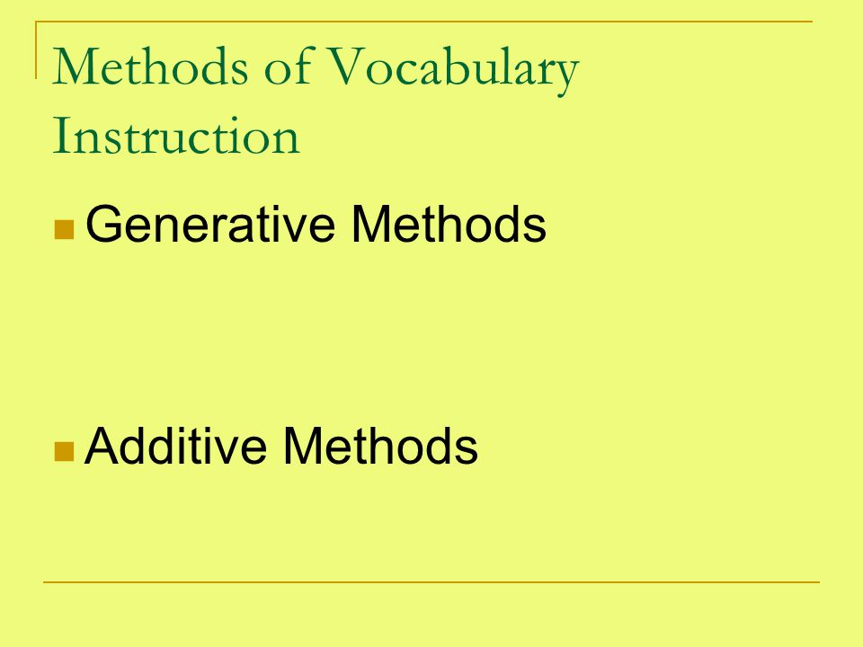 Methods of Vocabulary Instruction Generative Methods Additive Methods